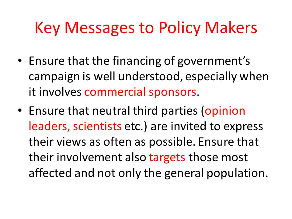 Key Messages to Policy Makers Ensure that the financing of governments campaign is well understood, especially when it involves commercial sponsors. E