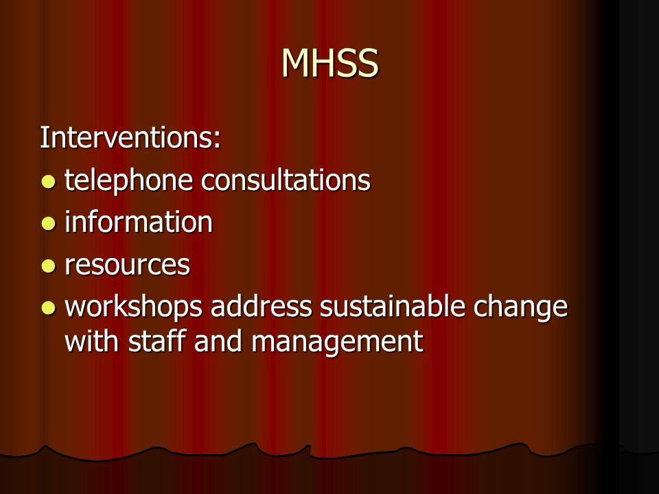 MHSS Interventions: telephone consultations telephone consultations information information resources resources workshops address sustainable change with staff and management workshops address sustainable change with staff and management