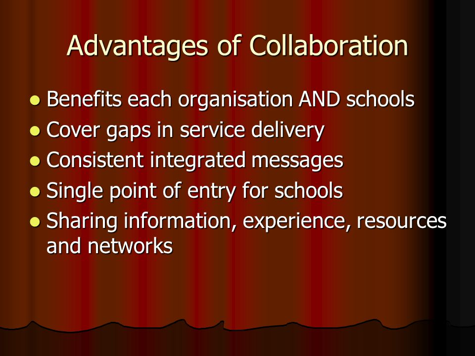 Advantages of Collaboration Benefits each organisation AND schools Benefits each organisation AND schools Cover gaps in service delivery Cover gaps in service delivery Consistent integrated messages Consistent integrated messages Single point of entry for schools Single point of entry for schools Sharing information, experience, resources and networks Sharing information, experience, resources and networks