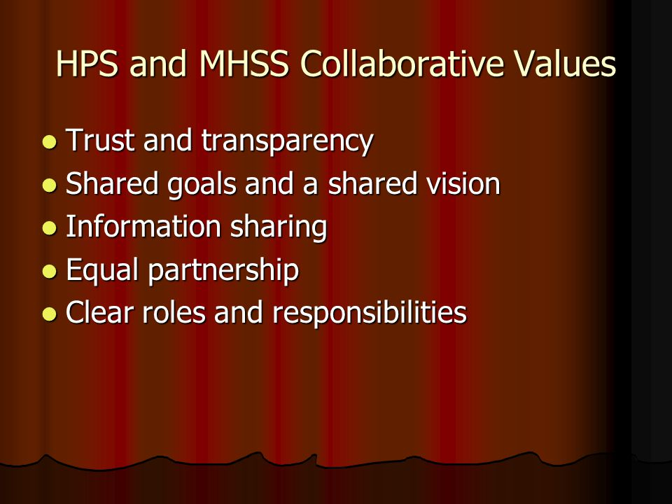 HPS and MHSS Collaborative Values Trust and transparency Trust and transparency Shared goals and a shared vision Shared goals and a shared vision Information sharing Information sharing Equal partnership Equal partnership Clear roles and responsibilities Clear roles and responsibilities