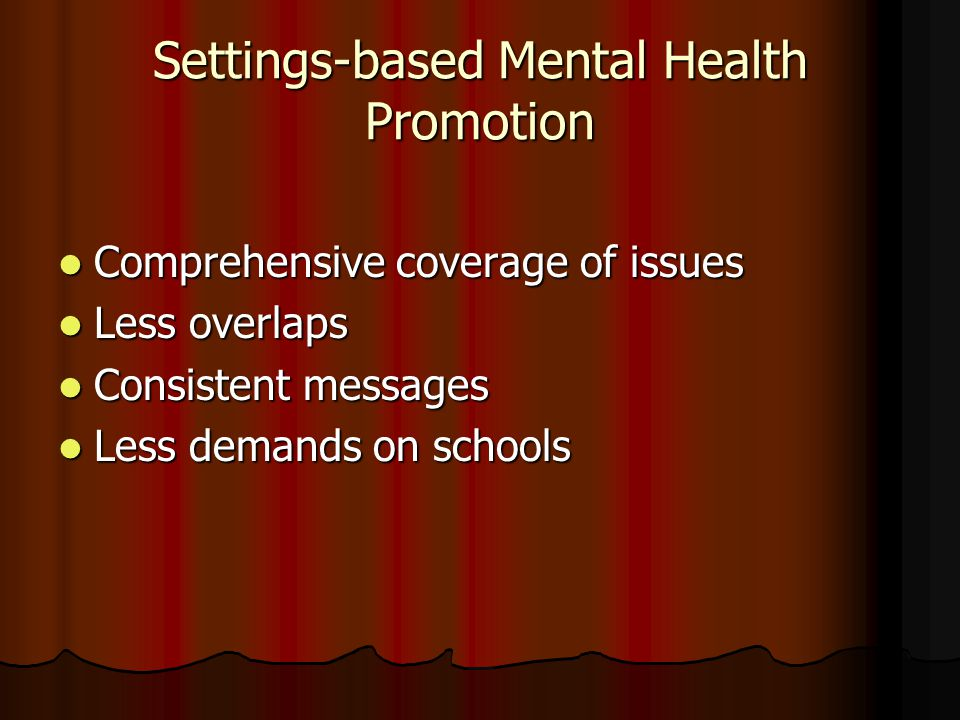 Settings-based Mental Health Promotion Comprehensive coverage of issues Comprehensive coverage of issues Less overlaps Less overlaps Consistent messages Consistent messages Less demands on schools Less demands on schools