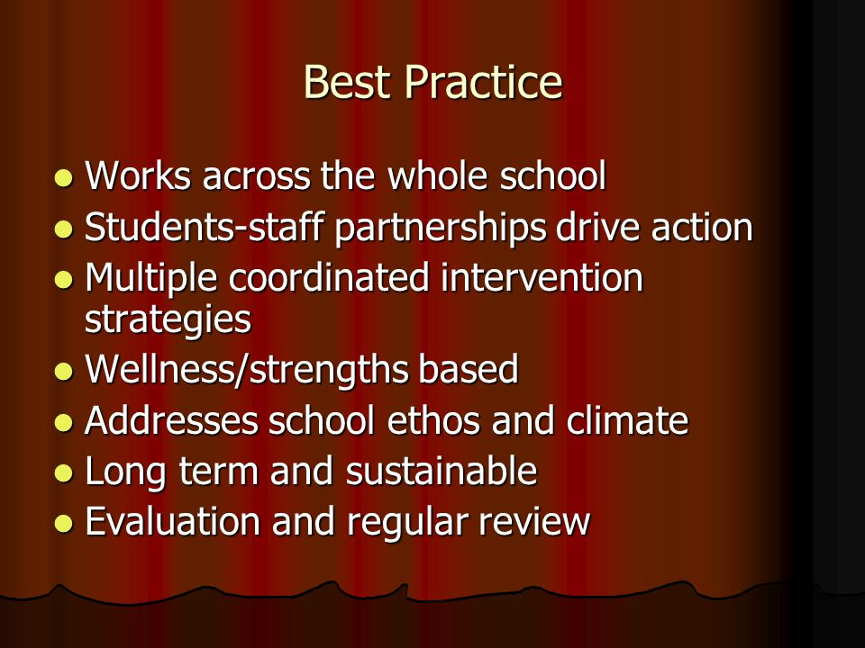 Best Practice Works across the whole school Works across the whole school Students-staff partnerships drive action Students-staff partnerships drive action Multiple coordinated intervention strategies Multiple coordinated intervention strategies Wellness/strengths based Wellness/strengths based Addresses school ethos and climate Addresses school ethos and climate Long term and sustainable Long term and sustainable Evaluation and regular review Evaluation and regular review