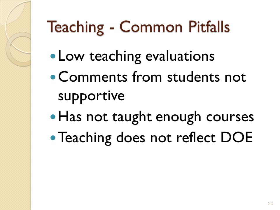 Teaching - Common Pitfalls Low teaching evaluations Comments from students not supportive Has not taught enough courses Teaching does not reflect DOE 20