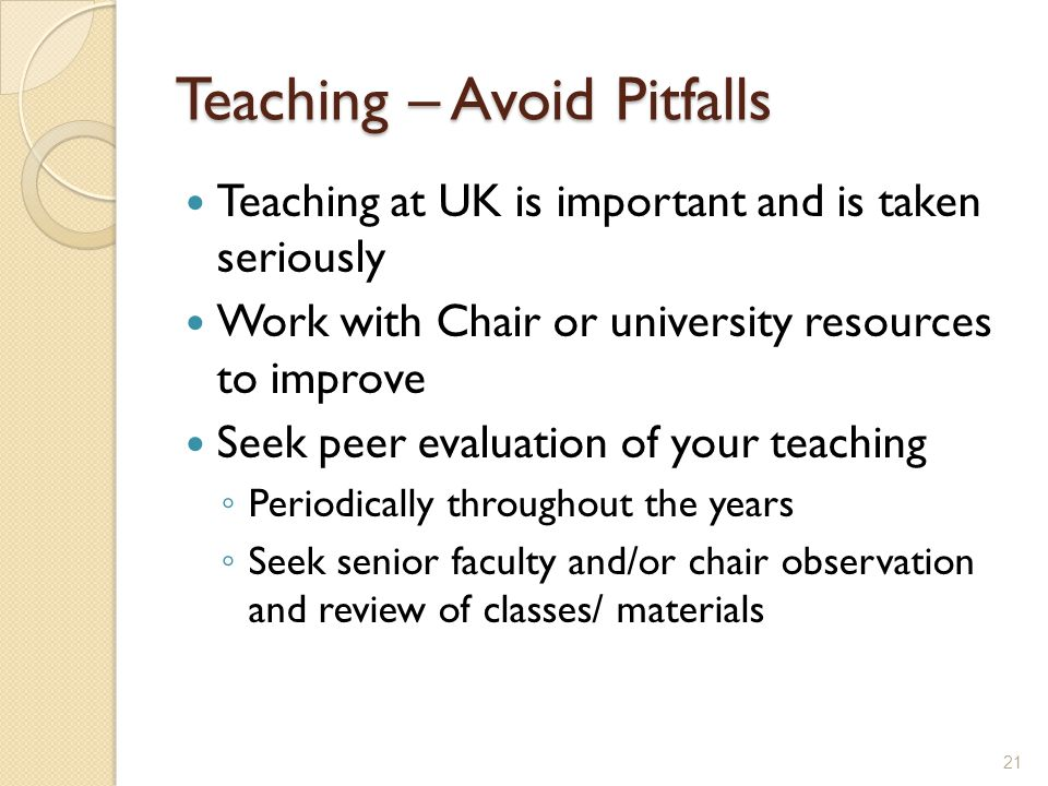 Teaching – Avoid Pitfalls Teaching at UK is important and is taken seriously Work with Chair or university resources to improve Seek peer evaluation of your teaching Periodically throughout the years Seek senior faculty and/or chair observation and review of classes/ materials 21