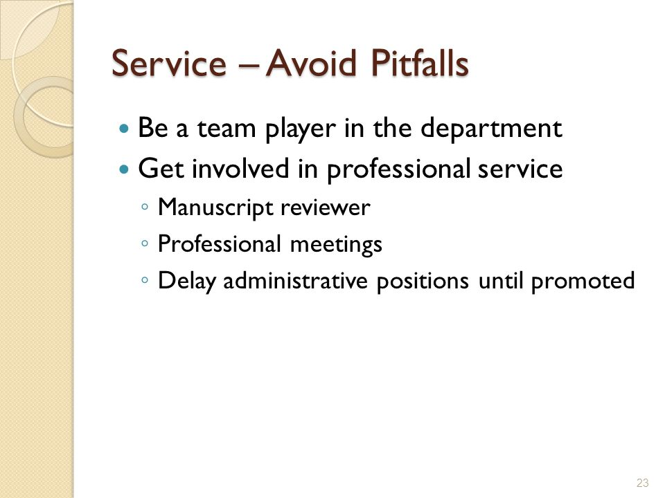 Service – Avoid Pitfalls Be a team player in the department Get involved in professional service Manuscript reviewer Professional meetings Delay administrative positions until promoted 23