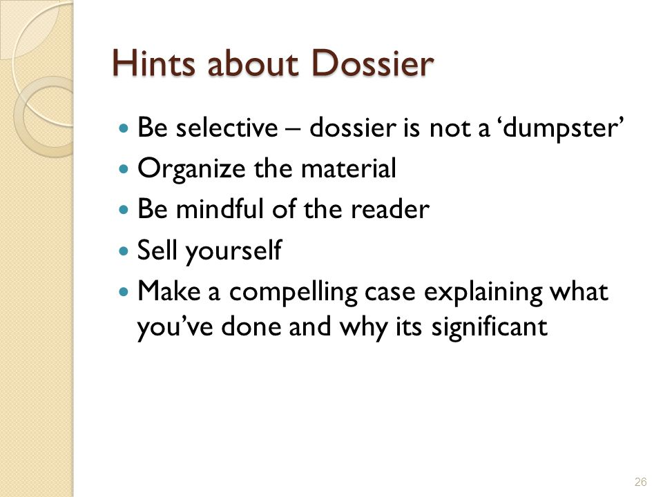 Hints about Dossier Be selective – dossier is not a dumpster Organize the material Be mindful of the reader Sell yourself Make a compelling case explaining what youve done and why its significant 26