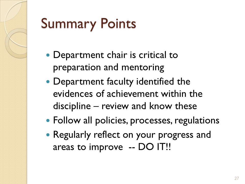 Summary Points Department chair is critical to preparation and mentoring Department faculty identified the evidences of achievement within the discipline – review and know these Follow all policies, processes, regulations Regularly reflect on your progress and areas to improve -- DO IT!.