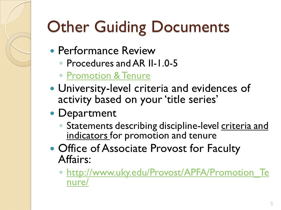 Other Guiding Documents Performance Review Procedures and AR II-1.0-5 Promotion & Tenure University-level criteria and evidences of activity based on your title series Department Statements describing discipline-level criteria and indicators for promotion and tenure Office of Associate Provost for Faculty Affairs: http://www.uky.edu/Provost/APFA/Promotion_Te nure/ http://www.uky.edu/Provost/APFA/Promotion_Te nure/ 5