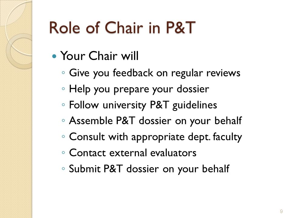 Role of Chair in P&T Your Chair will Give you feedback on regular reviews Help you prepare your dossier Follow university P&T guidelines Assemble P&T dossier on your behalf Consult with appropriate dept.