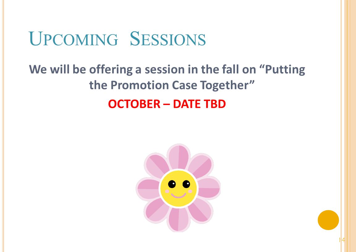 U PCOMING S ESSIONS We will be offering a session in the fall on Putting the Promotion Case Together OCTOBER – DATE TBD 14
