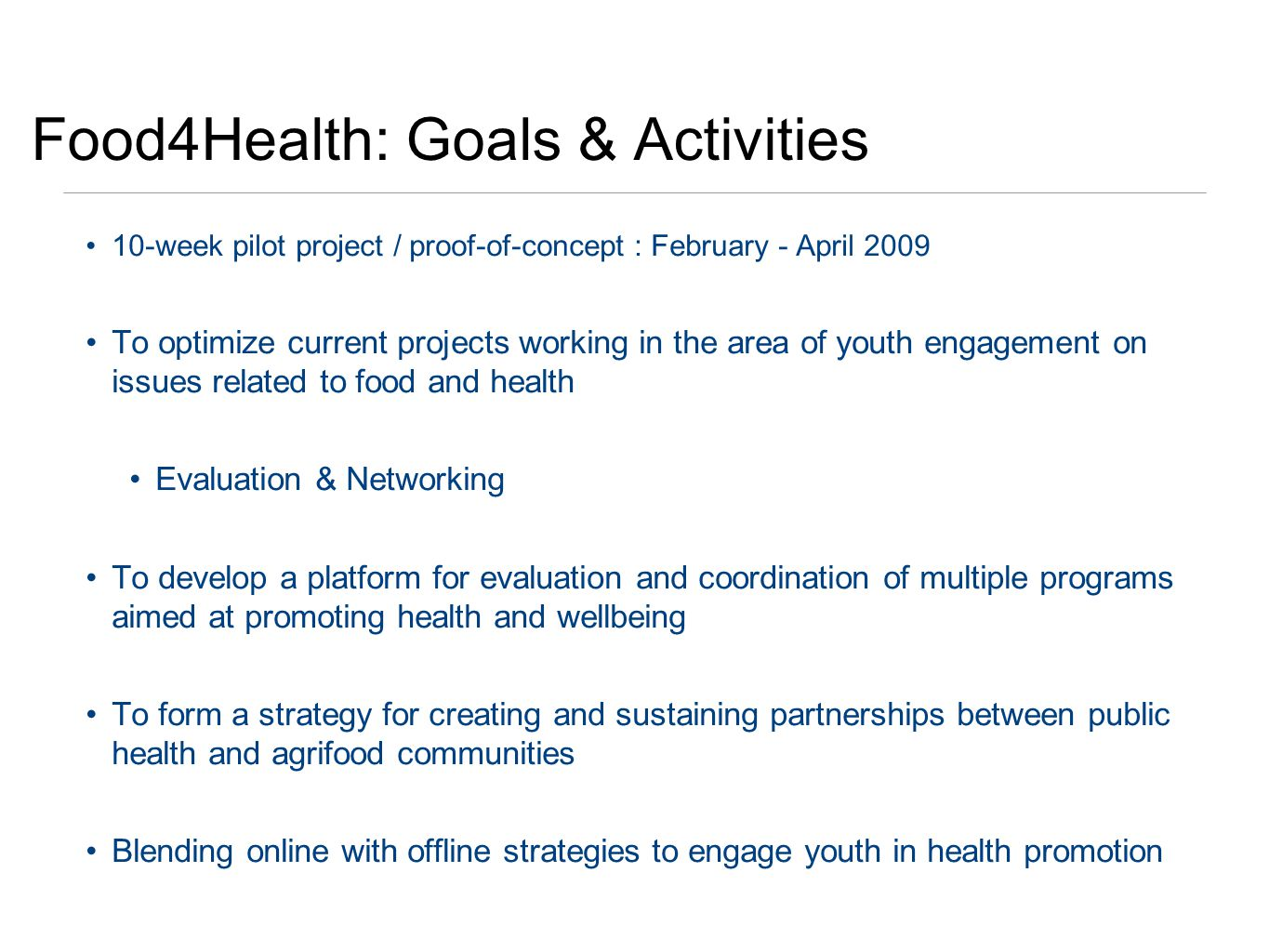Food4Health: Goals & Activities 10-week pilot project / proof-of-concept : February - April 2009 To optimize current projects working in the area of youth engagement on issues related to food and health Evaluation & Networking To develop a platform for evaluation and coordination of multiple programs aimed at promoting health and wellbeing To form a strategy for creating and sustaining partnerships between public health and agrifood communities Blending online with offline strategies to engage youth in health promotion