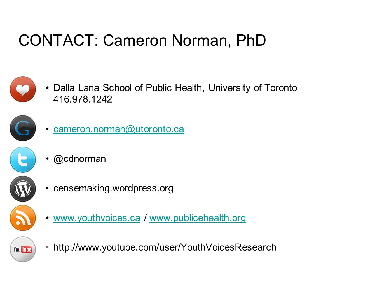 Dalla Lana School of Public Health, University of Toronto 416.978.1242 cameron.norman@utoronto.ca @cdnorman censemaking.wordpress.org www.youthvoices.ca / www.publicehealth.orgwww.youthvoices.cawww.publicehealth.org http://www.youtube.com/user/YouthVoicesResearch CONTACT: Cameron Norman, PhD
