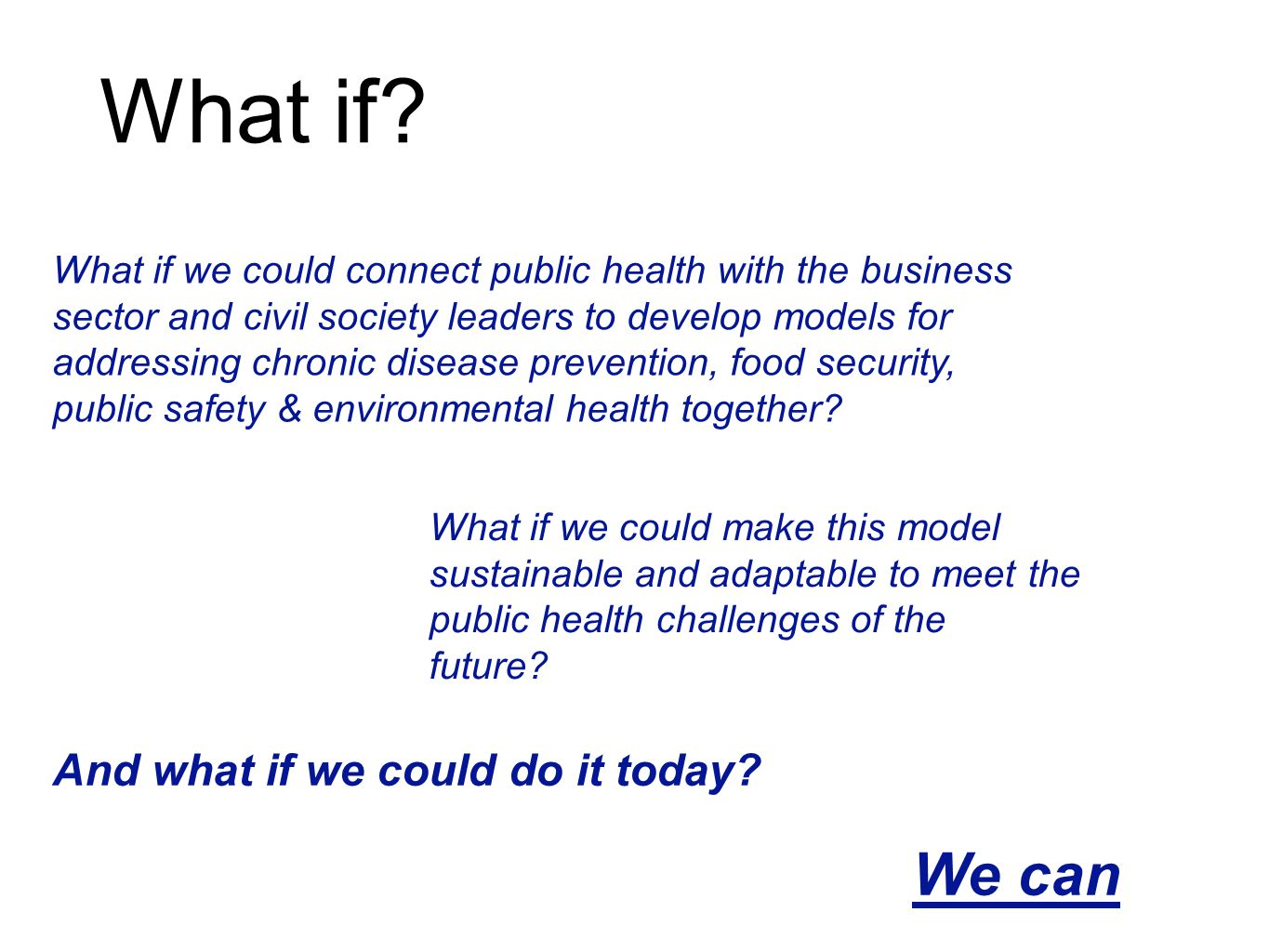 What if we could connect public health with the business sector and civil society leaders to develop models for addressing chronic disease prevention, food security, public safety & environmental health together.