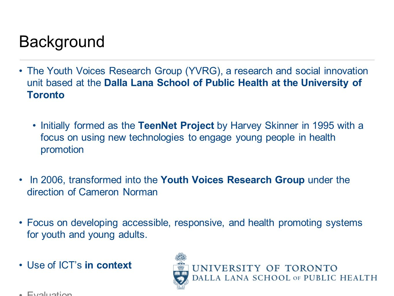 Background The Youth Voices Research Group (YVRG), a research and social innovation unit based at the Dalla Lana School of Public Health at the University of Toronto Initially formed as the TeenNet Project by Harvey Skinner in 1995 with a focus on using new technologies to engage young people in health promotion In 2006, transformed into the Youth Voices Research Group under the direction of Cameron Norman Focus on developing accessible, responsive, and health promoting systems for youth and young adults.