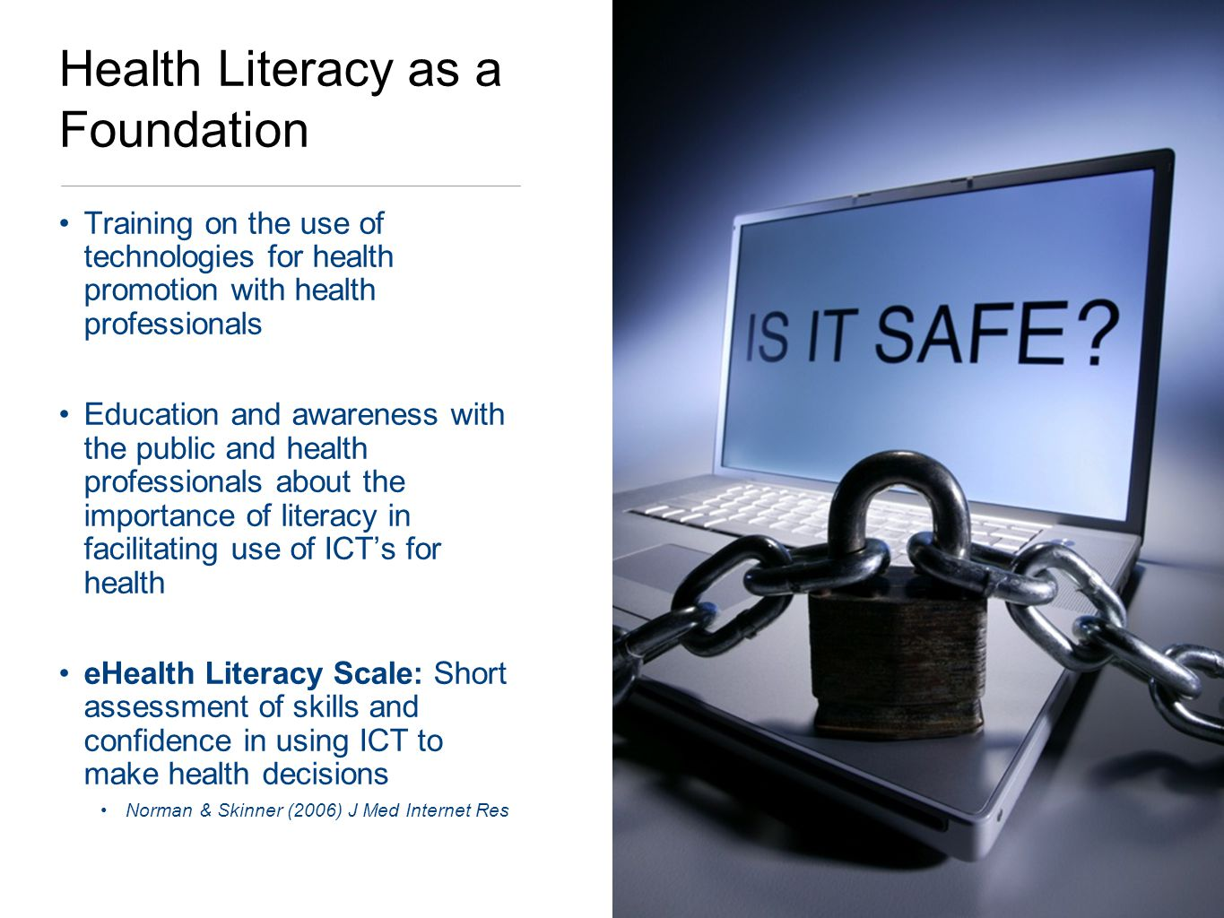 Health Literacy as a Foundation Training on the use of technologies for health promotion with health professionals Education and awareness with the public and health professionals about the importance of literacy in facilitating use of ICTs for health eHealth Literacy Scale: Short assessment of skills and confidence in using ICT to make health decisions Norman & Skinner (2006) J Med Internet Res