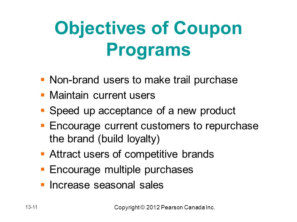 Copyright © 2012 Pearson Canada Inc. Objectives of Coupon Programs Non-brand users to make trail purchase Maintain current users Speed up acceptance o