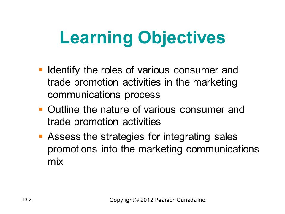 Copyright © 2012 Pearson Canada Inc. Learning Objectives Identify the roles of various consumer and trade promotion activities in the marketing commun