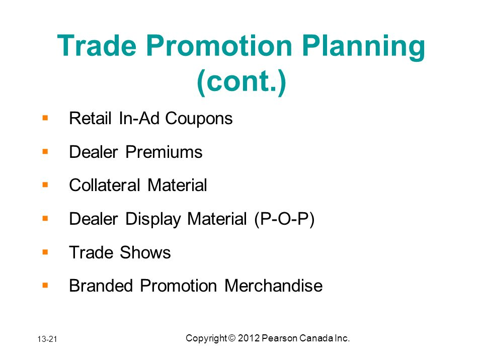 Copyright © 2012 Pearson Canada Inc. Trade Promotion Planning (cont.) Retail In-Ad Coupons Dealer Premiums Collateral Material Dealer Display Material