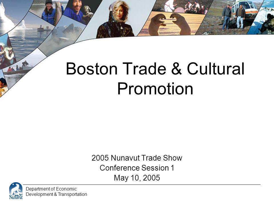 Department of Economic Development & Transportation Boston Trade & Cultural Promotion 2005 Nunavut Trade Show Conference Session 1 May 10, 2005