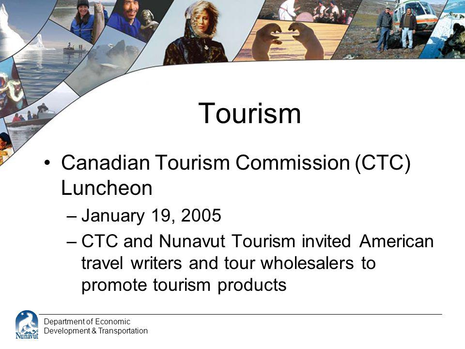 Department of Economic Development & Transportation Tourism Canadian Tourism Commission (CTC) Luncheon –January 19, 2005 –CTC and Nunavut Tourism invited American travel writers and tour wholesalers to promote tourism products
