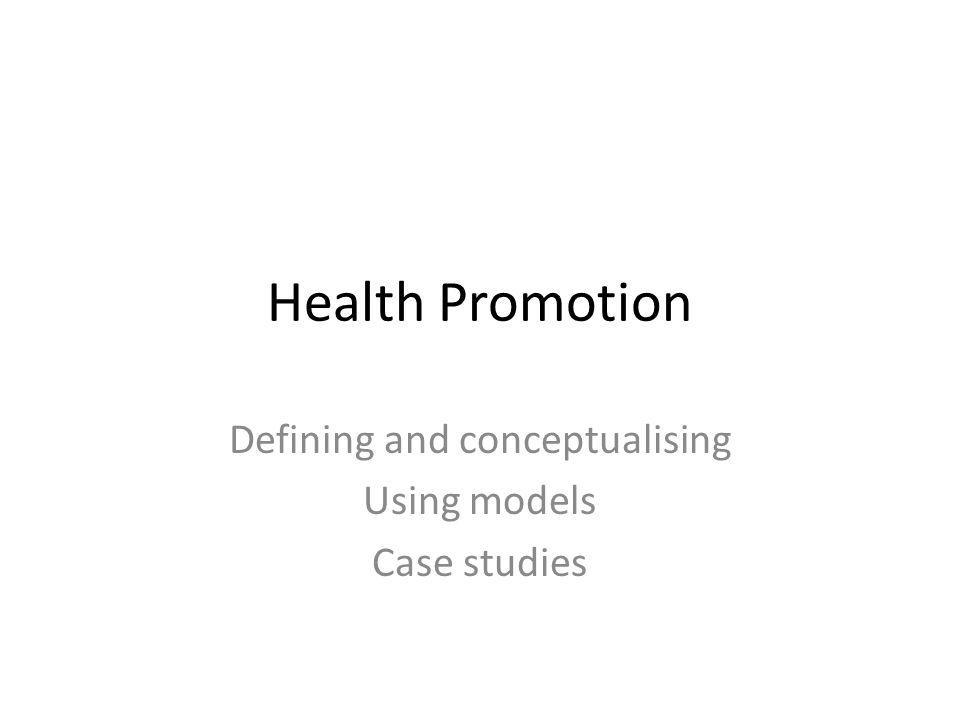 Health Promotion Defining and conceptualising Using models Case studies