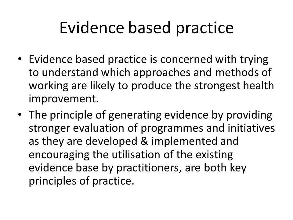 Evidence based practice Evidence based practice is concerned with trying to understand which approaches and methods of working are likely to produce t