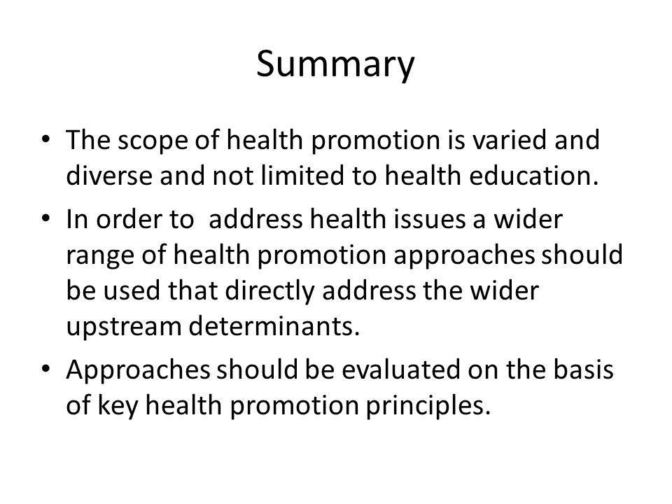 Summary The scope of health promotion is varied and diverse and not limited to health education. In order to address health issues a wider range of he