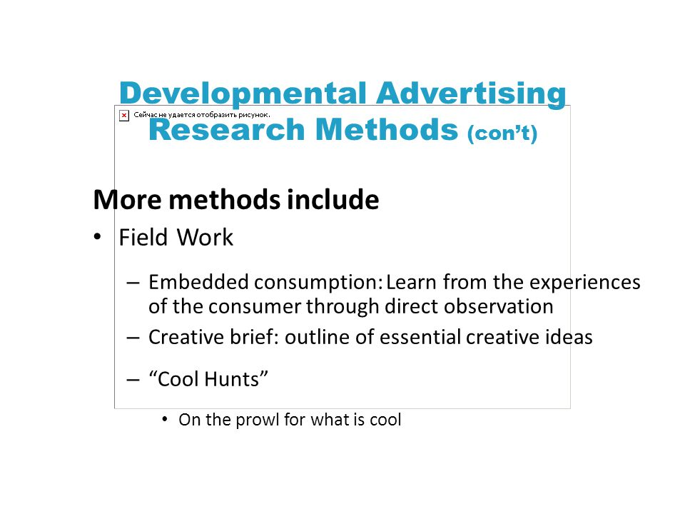 Developmental Advertising Research Methods (cont) More methods include Field Work – Embedded consumption: Learn from the experiences of the consumer through direct observation – Creative brief: outline of essential creative ideas – Cool Hunts On the prowl for what is cool