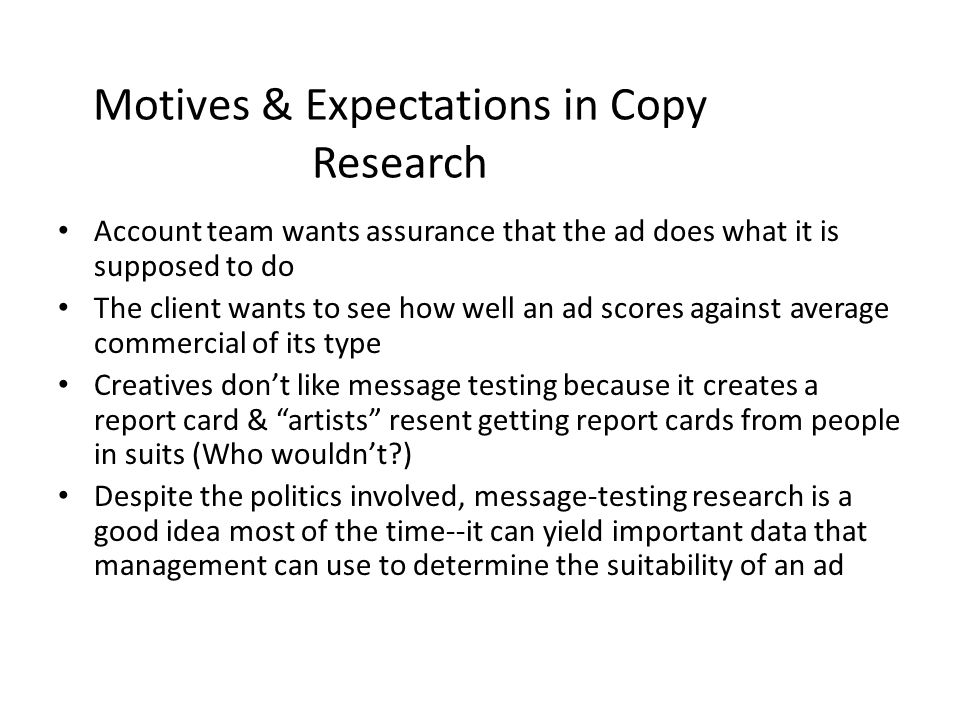 Motives & Expectations in Copy Research Account team wants assurance that the ad does what it is supposed to do The client wants to see how well an ad scores against average commercial of its type Creatives dont like message testing because it creates a report card & artists resent getting report cards from people in suits (Who wouldnt?) Despite the politics involved, message-testing research is a good idea most of the time--it can yield important data that management can use to determine the suitability of an ad
