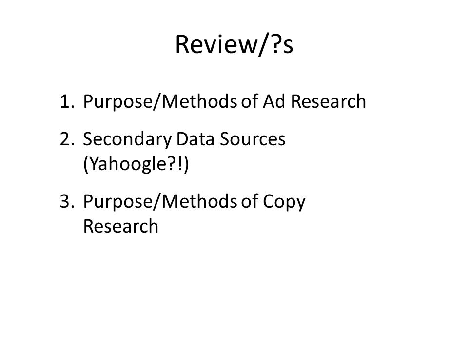 Review/?s 1.Purpose/Methods of Ad Research 2.Secondary Data Sources (Yahoogle?!) 3.Purpose/Methods of Copy Research