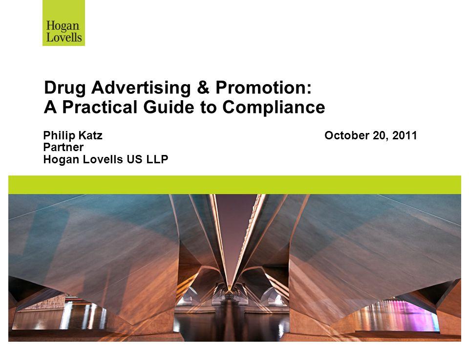 Drug Advertising & Promotion: A Practical Guide to Compliance Philip KatzOctober 20, 2011 Partner Hogan Lovells US LLP
