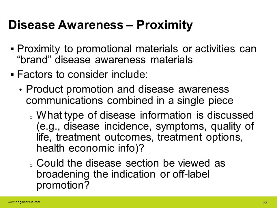 www.hoganlovells.com 23 Disease Awareness – Proximity Proximity to promotional materials or activities can brand disease awareness materials Factors t