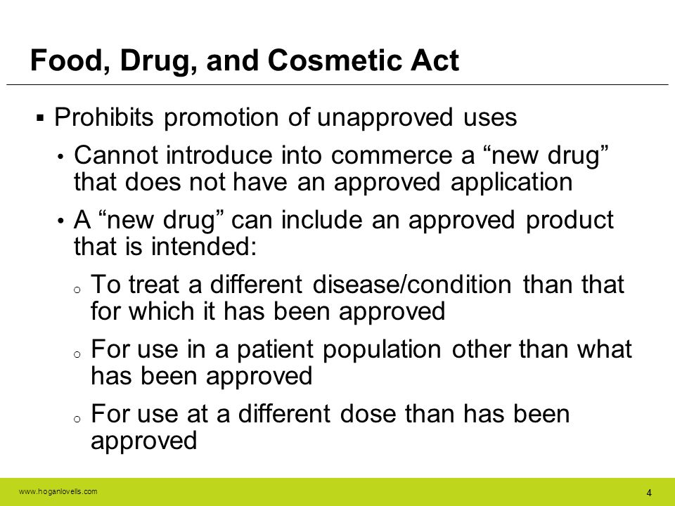 www.hoganlovells.com 44 Food, Drug, and Cosmetic Act Prohibits promotion of unapproved uses Cannot introduce into commerce a new drug that does not ha