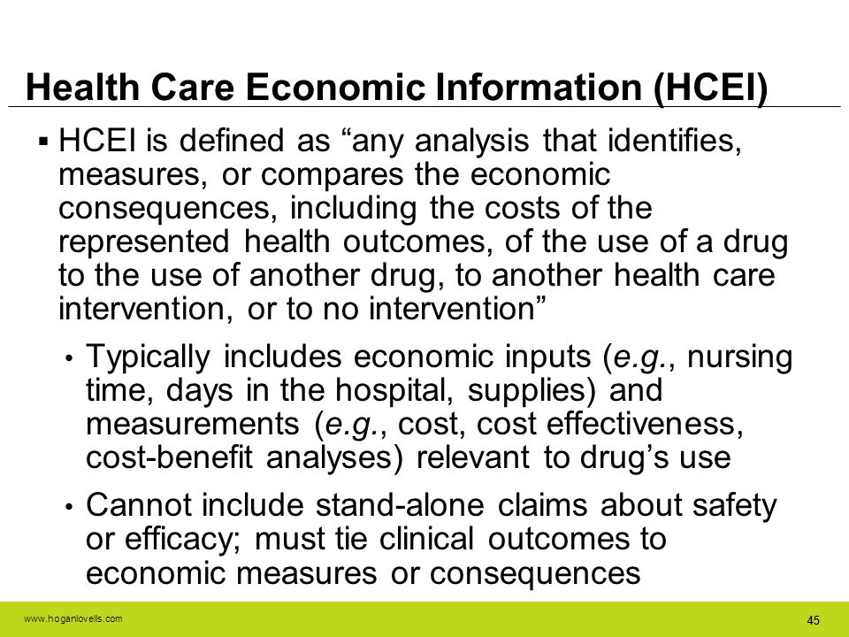 www.hoganlovells.com 45 Health Care Economic Information (HCEI) HCEI is defined as any analysis that identifies, measures, or compares the economic co