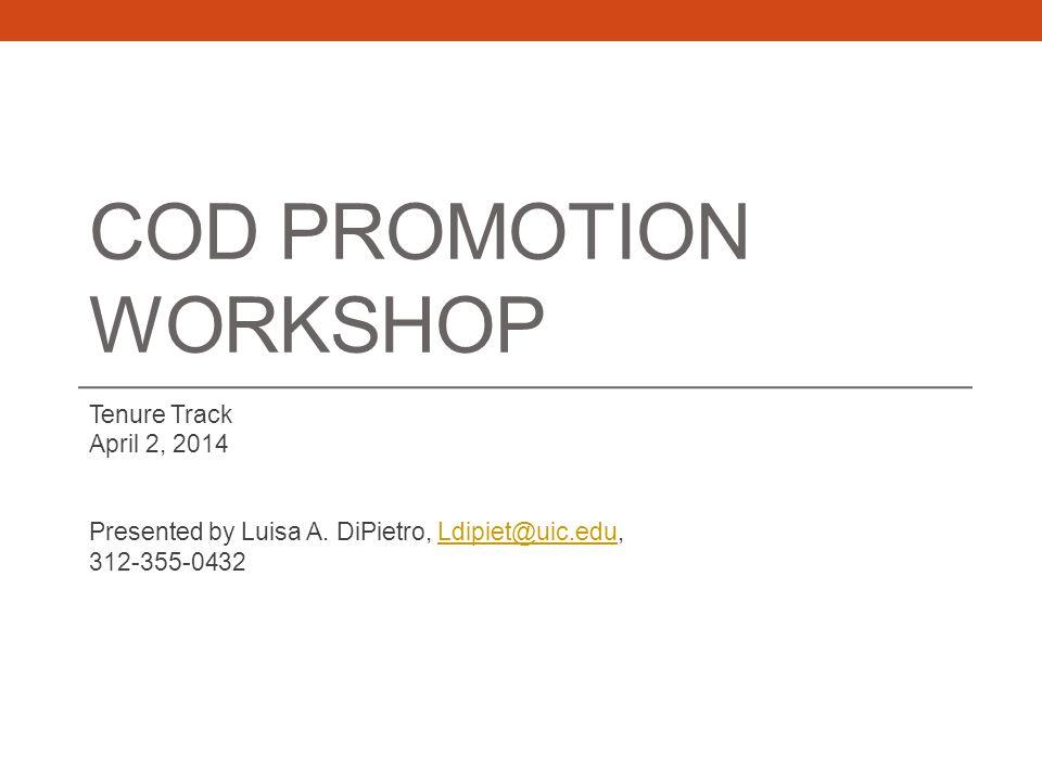 COD PROMOTION WORKSHOP Tenure Track April 2, 2014 Presented by Luisa A. DiPietro, Ldipiet@uic.edu,Ldipiet@uic.edu 312-355-0432