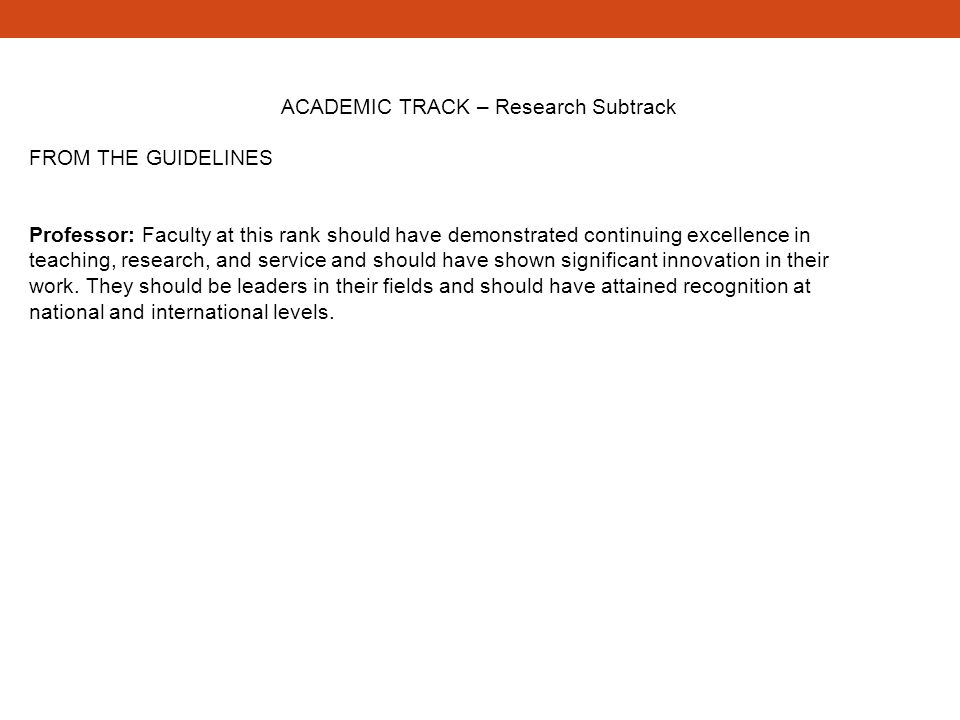 ACADEMIC TRACK – Research Subtrack FROM THE GUIDELINES Professor: Faculty at this rank should have demonstrated continuing excellence in teaching, res
