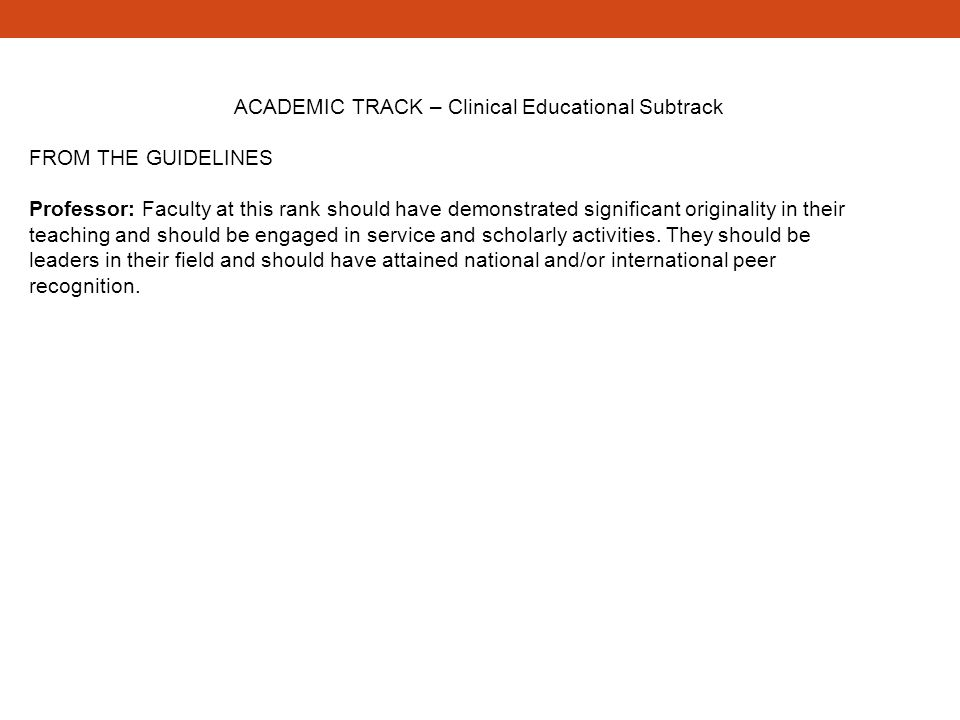 ACADEMIC TRACK – Clinical Educational Subtrack FROM THE GUIDELINES Professor: Faculty at this rank should have demonstrated significant originality in