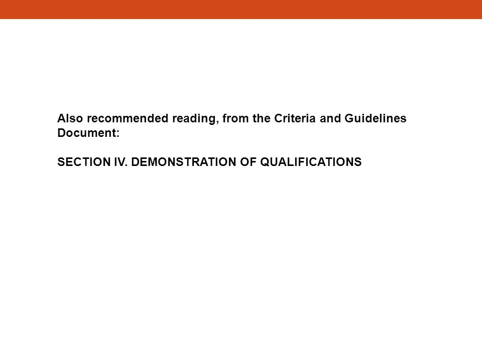 Also recommended reading, from the Criteria and Guidelines Document: SECTION IV. DEMONSTRATION OF QUALIFICATIONS