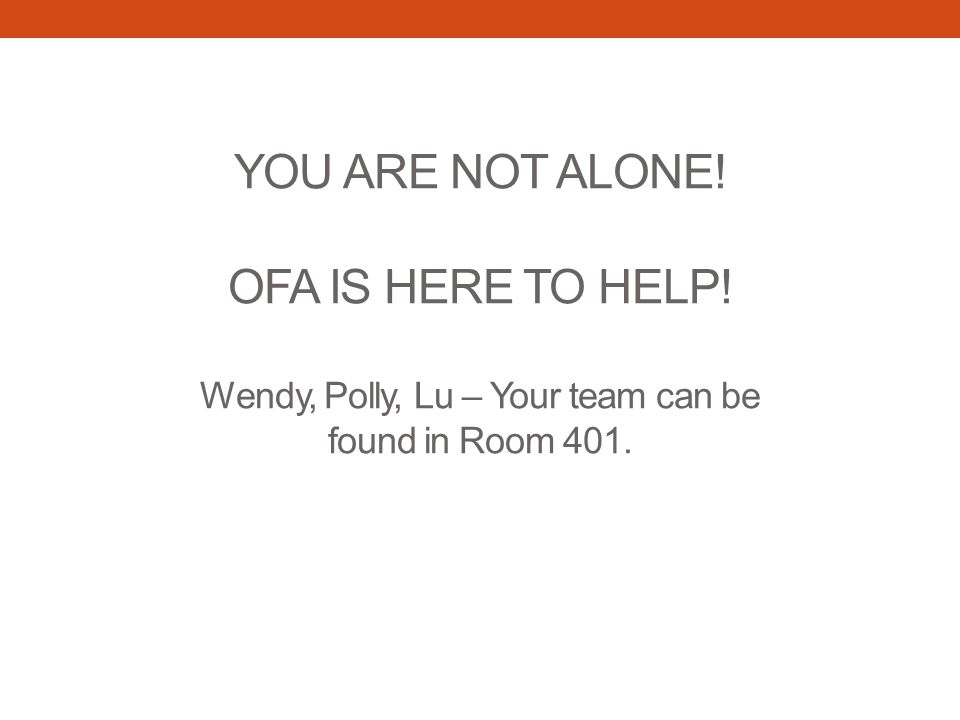 YOU ARE NOT ALONE! OFA IS HERE TO HELP! Wendy, Polly, Lu – Your team can be found in Room 401.