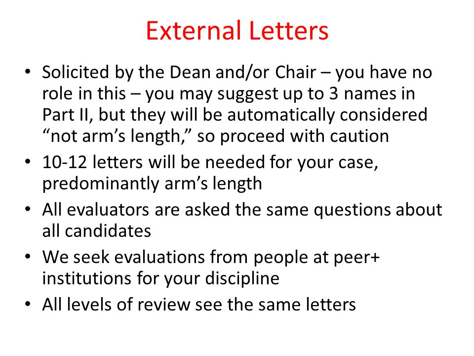 External Letters Solicited by the Dean and/or Chair – you have no role in this – you may suggest up to 3 names in Part II, but they will be automatically considered not arms length, so proceed with caution 10-12 letters will be needed for your case, predominantly arms length All evaluators are asked the same questions about all candidates We seek evaluations from people at peer+ institutions for your discipline All levels of review see the same letters