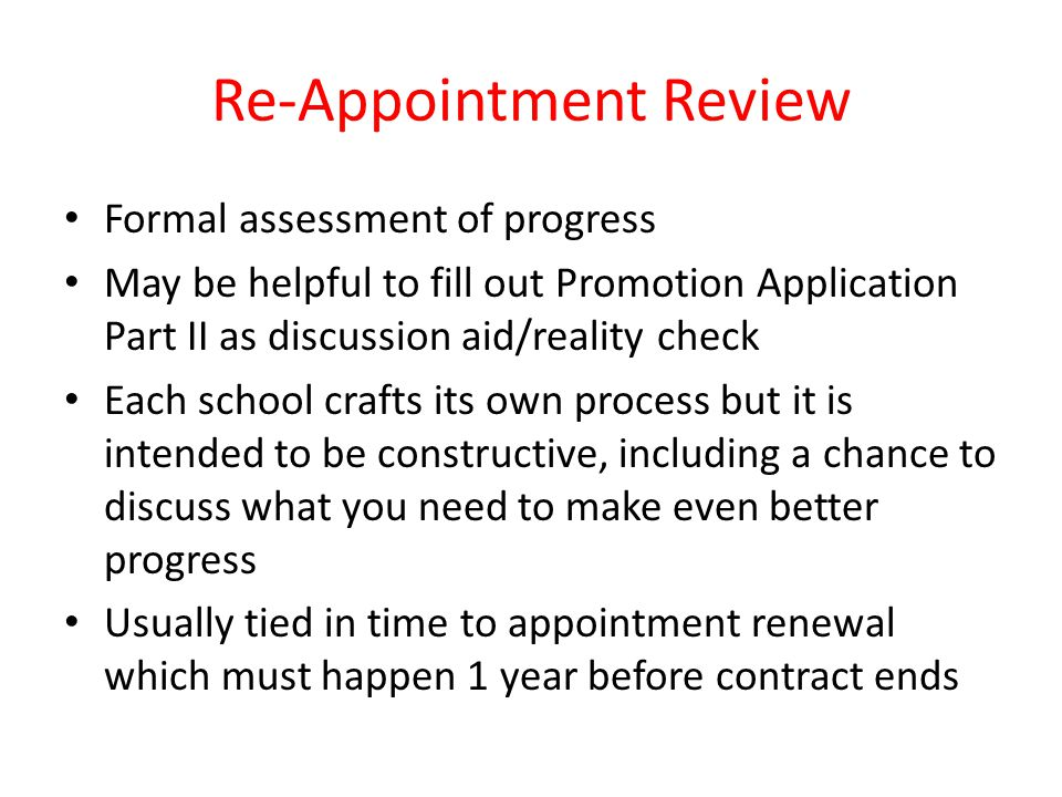 Re-Appointment Review Formal assessment of progress May be helpful to fill out Promotion Application Part II as discussion aid/reality check Each school crafts its own process but it is intended to be constructive, including a chance to discuss what you need to make even better progress Usually tied in time to appointment renewal which must happen 1 year before contract ends