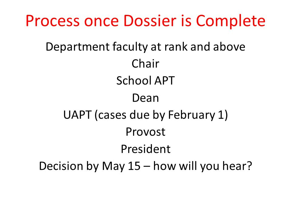 Process once Dossier is Complete Department faculty at rank and above Chair School APT Dean UAPT (cases due by February 1) Provost President Decision