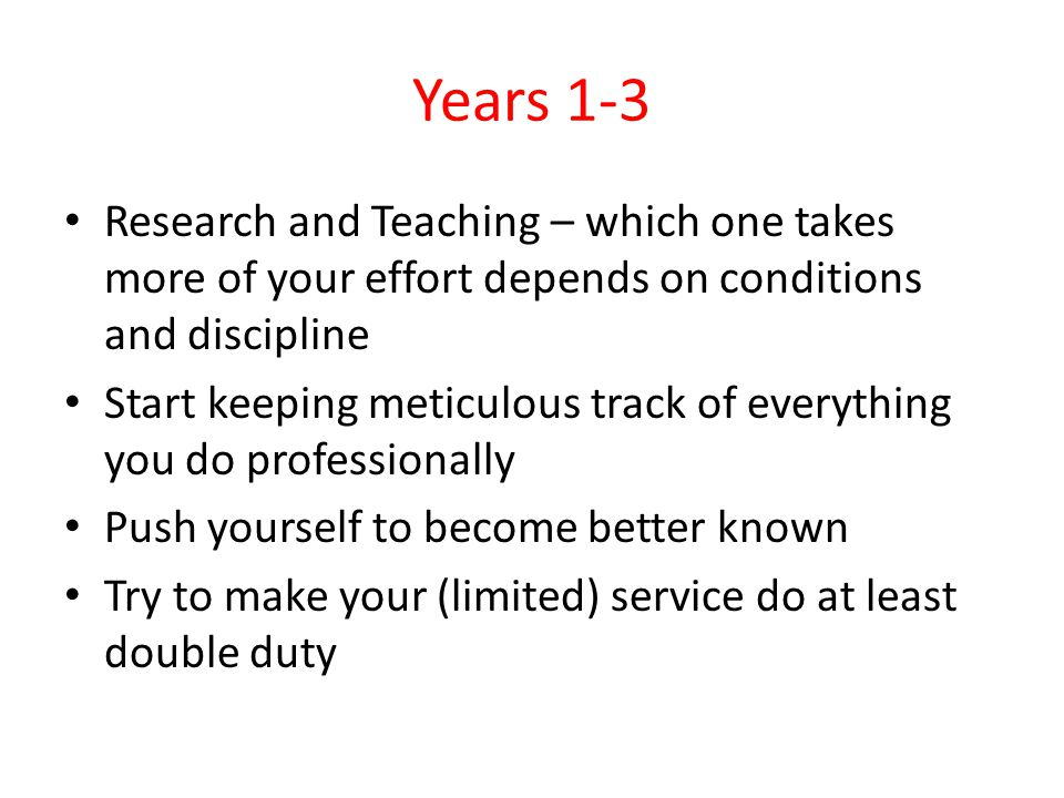 Years 1-3 Research and Teaching – which one takes more of your effort depends on conditions and discipline Start keeping meticulous track of everythin