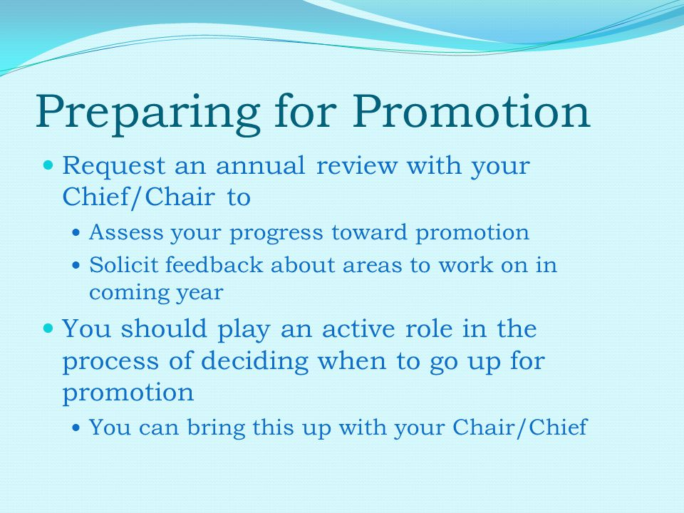 Preparing for Promotion Request an annual review with your Chief/Chair to Assess your progress toward promotion Solicit feedback about areas to work on in coming year You should play an active role in the process of deciding when to go up for promotion You can bring this up with your Chair/Chief