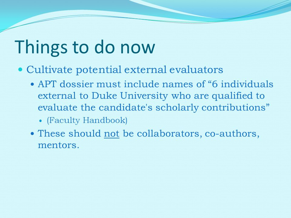 Things to do now Cultivate potential external evaluators APT dossier must include names of 6 individuals external to Duke University who are qualified to evaluate the candidate s scholarly contributions (Faculty Handbook) These should not be collaborators, co-authors, mentors.