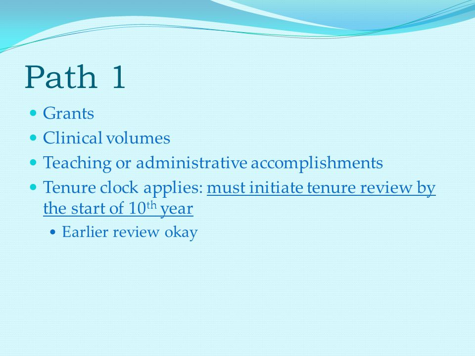 Path 1 Grants Clinical volumes Teaching or administrative accomplishments Tenure clock applies: must initiate tenure review by the start of 10 th year Earlier review okay