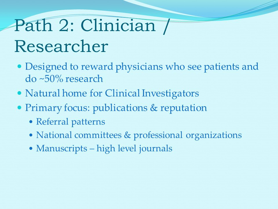 Path 2: Clinician / Researcher Designed to reward physicians who see patients and do ~50% research Natural home for Clinical Investigators Primary focus: publications & reputation Referral patterns National committees & professional organizations Manuscripts – high level journals