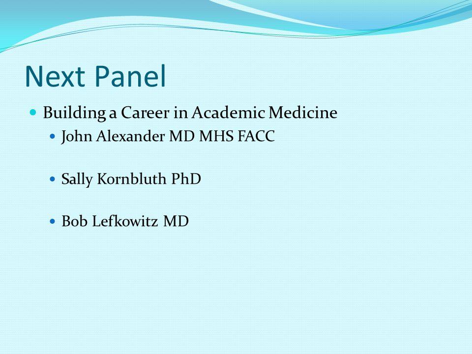 Next Panel Building a Career in Academic Medicine John Alexander MD MHS FACC Sally Kornbluth PhD Bob Lefkowitz MD