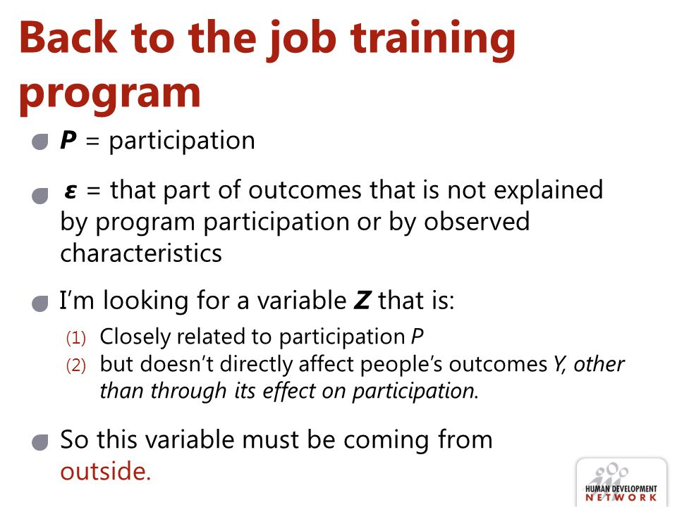 Back to the job training program Im looking for a variable Z that is: (1) Closely related to participation P (2) but doesnt directly affect peoples outcomes Y, other than through its effect on participation.