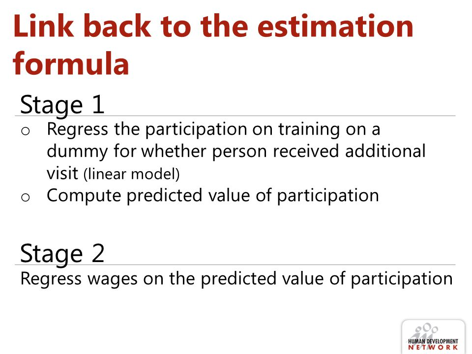 Link back to the estimation formula o Regress the participation on training on a dummy for whether person received additional visit (linear model) o Compute predicted value of participation Stage 1 Regress wages on the predicted value of participation Stage 2